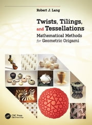 Twists, Tilings, and Tessellations - Mathematical Methods for Geometric Origami ebook by Robert J. Lang