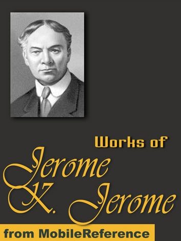 Works Of Jerome Klapka Jerome: (100+ Works) Includes Three Men In A Boat, Idle Thoughts Of An Idle Fellow, Three Men On The Bummel And More (Mobi Collected Works) ebook by Jerome Klapka Jerome