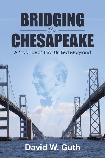 Bridging the Chesapeake - A 'Fool Idea' That Unified Maryland ebook by David W. Guth