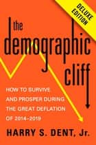 The Demographic Cliff Deluxe - How to Survive and Prosper During the Great Deflation of 2014-2019 ebook by Harry S. Dent, Jr.