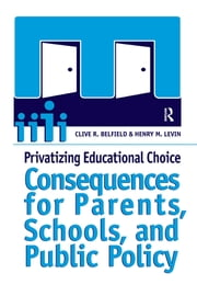 Privatizing Educational Choice - Consequences for Parents, Schools, and Public Policy ebook by Clive R Belfield,Henry M. Levin