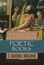 An Introduction to the Old Testament Poetic Books ebook by C. Hassell Bullock