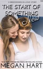 The Start of Something New - A Bridesmaids in Love Story ebook by Megan Hart