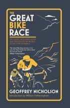 The Great Bike Race - The classic, acclaimed book that introduced a nation to the Tour de France ebook by Geoffrey Nicholson
