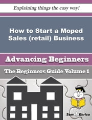How to Start a Moped Sales (retail) Business (Beginners Guide) - How to Start a Moped Sales (retail) Business (Beginners Guide) ebook by Antonio Kessler