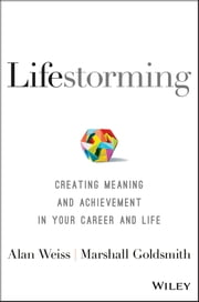 Lifestorming - Creating Meaning and Achievement in Your Career and Life ebook by Alan Weiss, Marshall Goldsmith