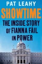 Showtime - The Inside Story of Fianna Fáil in Power ebook by Pat Leahy