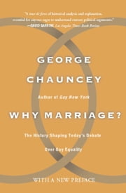 Why Marriage - The History Shaping Today's Debate Over Gay Equality ebook by George Chauncey