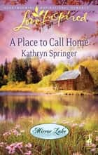 A Place to Call Home (Mills & Boon Love Inspired) (Mirror Lake, Book 1) ebook by Kathryn Springer