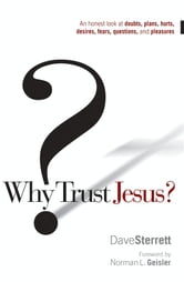Why Trust Jesus? - An Honest Look at Doubts, Plans, Hurts, Desires, Gripes, Questions, and Pleasures ebook by Dave Sterrett
