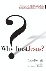 Why Trust Jesus? - An Honest Look at Doubts, Plans, Hurts, Desires, Gripes, Questions, and Pleasures ebook by Dave Sterrett,Norman L. Geisler