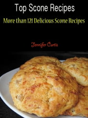 Top Scone Recipes - More than 121 Delicious Scone Recipes ebook by Jennifer Curtis