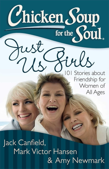 Chicken Soup for the Soul: Just Us Girls - 101 Stories about Friendship for Women of All Ages ebook by Jack Canfield,Mark Victor Hansen,Amy Newmark