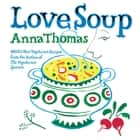 Love Soup: 160 All-New Vegetarian Recipes from the Author of The Vegetarian Epicure ebook by Anna Thomas