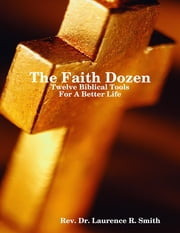 The Faith Dozen: Twelve Bibical Tools for a Better Life ebook by Rev. Dr. Laurence R. Smith