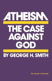 Atheism - The Case Against God ebook by George H. Smith