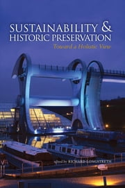 Sustainability & Historic Preservation - Toward a Holistic View ebook by Richard Longstreth,Shary Page Berg,Rebecca Howell Crew,Karana Hattersley-Drayton,Meisha Hunter,Thomas F. King,Valencia Libby,Liz Robinson,Richard Wagner