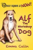 Alf The Workshop Dog - Once Upon a NOW Series, #1 ebook by Emma Calin