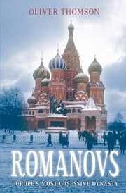 Romanovs - Europe's Most Obsessive Dynasty ebook by Oliver Thomson