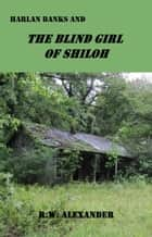 Harlan Banks and the Blind Girl of Shiloh ebook by R. W. Alexander