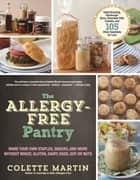The Allergy-Free Pantry - Make Your Own Staples, Snacks, and More Without Wheat, Gluten, Dairy, Eggs, Soy or Nuts ebook by Colette Martin