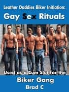 Leather Daddies Biker Initiation: Gay Sex Rituals. Used as a Cum Slut for the Biker Gang ebook by Brad C