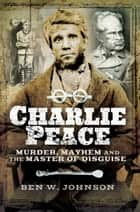 Charlie Peace - Murder, Mayhem and the Master of Disguise ebook by Ben Johnson