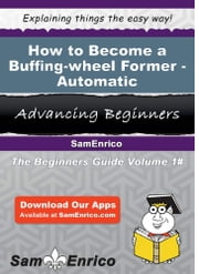 How to Become a Buffing-wheel Former - Automatic - How to Become a Buffing-wheel Former - Automatic ebook by Tamekia Acker