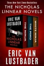 The Nicholas Linnear Novels - The Ninja, The Miko, and White Ninja ebook by Eric Van Lustbader