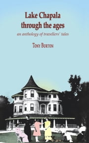 Lake Chapala Through the Ages, an anthology of travellers' tales ebook by Tony Burton