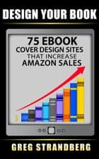 Design Your Book: 75 eBook Cover Design Sites That Increase Amazon Sales ebook by Greg Strandberg