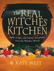 The Real Witches' Kitchen: Spells, recipes, oils, lotions and potions from the Witches' Hearth ebook by Kate West
