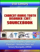 21st Century Charcot-Marie-Tooth Disorder (CMT) Sourcebook: Clinical Data for Patients, Families, and Physicians - Hereditary Motor and Sensory Neuropathy (HMSN) ebook by