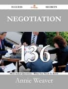 Negotiation 136 Success Secrets - 136 Most Asked Questions On Negotiation - What You Need To Know ebook by Annie Weaver