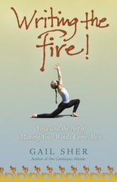 Writing the Fire! - Yoga and the Art of Making Your Words Come Alive ebook by Gail Sher