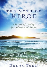 The Myth of Heroe - The Art of Living for Adults and Teens ebook by Donya Ture'