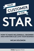 Your Customer Is The Star: How To Make Millennials, Boomers And Everyone Else Love Your Business ebook by Micah Solomon