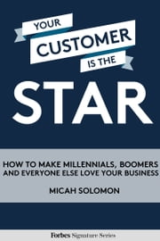 Your Customer Is The Star: How To Make Millennials, Boomers And Everyone Else Love Your Business ebook by Kobo.Web.Store.Products.Fields.ContributorFieldViewModel