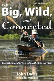Big, Wild, and Connected - Part 1: From the Florida Peninsula to the Coastal Plain ebook by John Davis