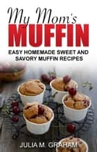 My Mom's Muffin - Easy Homemade Sweet and Savory Muffin Recipes ebook by Julia M.Graham