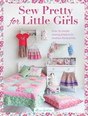 Sew Pretty for Little Girls - Over 20 Simple Sewing Projects in Timeless Floral Prints ebook by Alice Caroline
