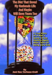 The Diet That Saved My Husbands Life And Maybe Will Safe Yours Too! - A True Story Of A Man's Quest To Get Healthy Again After Years Of Being Sick! ebook by Joni Rae Verhees-Kroll