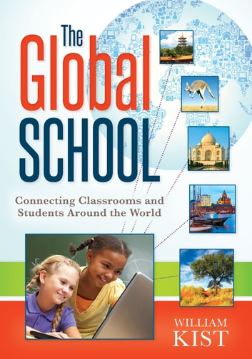 The Global School - Connecting Classrooms and Students Around the World ebook by William Kist