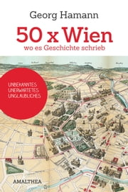50 x Wien, wo es Geschichte schrieb - Unbekanntes, Unerwartetes, Unglaubliches ebook by Kobo.Web.Store.Products.Fields.ContributorFieldViewModel