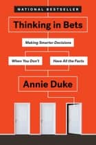 Thinking in Bets - Making Smarter Decisions When You Don't Have All the Facts ebook by Annie Duke