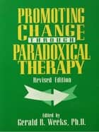 Promoting Change Through Paradoxical Therapy ebook by GERALD WEEKS