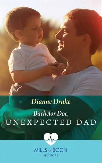 Bachelor Doc, Unexpected Dad (Mills & Boon Medical) ebook by Dianne Drake