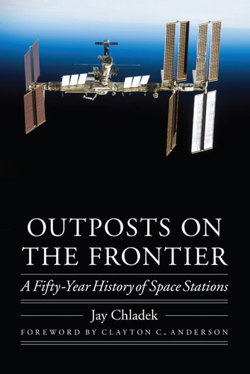 Outposts on the Frontier - A Fifty-Year History of Space Stations ebook by Jay Chladek
