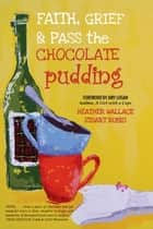 Faith, Grief & Pass the Chocolate Pudding ebook by Heather Wallace, Stuart Rubio