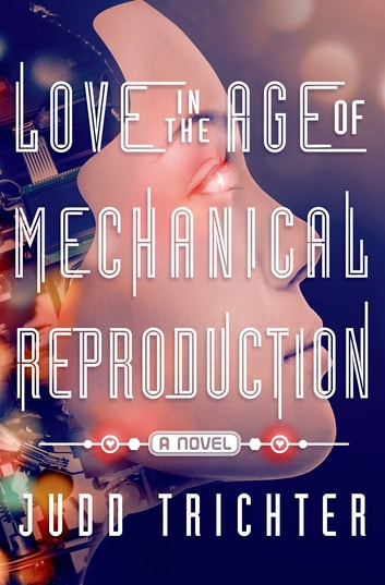 Love in the Age of Mechanical Reproduction - A Novel eBook by Judd Trichter